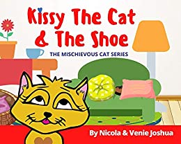 Kissy The Cat & The Shoe: The Mischievous Cat Series: A Funny Cat Adventure That Helps Children See Life In a Fun and Amazing Way! (Kissy The Cat: Mischievous Cat Series Book 1) by [Nicola Joshua, Venie Joshua]