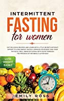 Intermittent Fasting for Women: Eat Delicious Recipes and Learn with Little Secrets with- out Effort to Lose Weight Quickly. Improve Your Body and Your Physical Well-Being by Eating with Taste through the Process of Metabolic Autophagy.