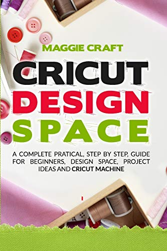 Cricut Design Space: A Complete Pratical, Step By Step, Guide For Beginners, Design Space, Project Ideas And Cricut Machine