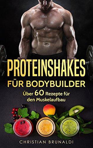 Proteinshakes für Bodybuilder: Mehr als 60 köstliche und gesunde Rezepte für den Muskelaufbau (Eiweißshakes, Proteine, Smoothies, Bodybuilding)