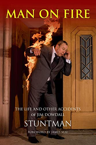 MAN ON FIRE - The Life and Other Accidents of Jim Dowdall, Stuntman: Foreword by James May