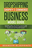 Dropshipping Shopify E-Commerce Business Model Guide: Strategies, Ideas, and Secrets on How to Make Money Online from Home to Generate Passive Income and Reaching the Financial Freedom.