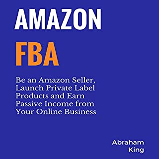 Amazon FBA     Be an Amazon Seller, Launch Private Label Products and Earn Passive Income from Your Online Business              Written by:                                                                                                                                 Abraham King                               Narrated by:                                                                                                                                 Jim D. Johnston                      Length: 7 hrs and 25 mins     Not rated yet     Overall 0.0