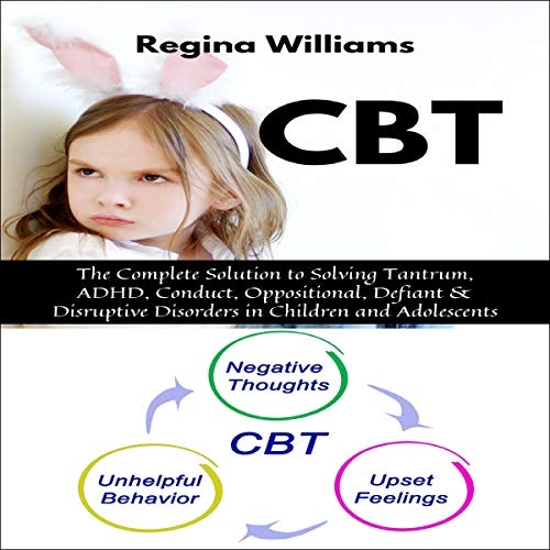 『CBT: The Complete Solution to Solving Tantrum, ADHD, Conduct, Oppositional, Defiant & Disruptive Disorders in Children and Adolescents』のカバーアート