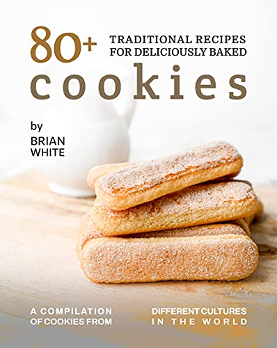 80+ Traditional Recipes for Deliciously Baked Cookies: A Compilation of Cookies from Different Cultures in The World