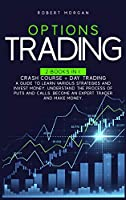 Options Trading: Crash Course + Day Trading A Guide to Learn Various Strategies and Invest Money. Understand the Process of Puts and Calls. Become an Expert Trader and Make Money.