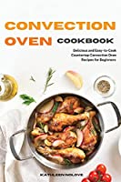 Convection Oven Cookbook: Delicious and Easy-to-Cook Countertop Convection Oven Recipes for Beginners