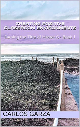 Creating Positive Classroom Environments: Earning the Title of Master G - Book 1 (English Edition)