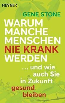 Warum manche Menschen nie krank werden: ... und wie auch Sie in Zukunft gesund bleiben (German Edition) by [Gene Stone, Birgit Hofmann]