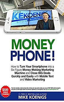 Money Phone: How to Turn Your Smartphone into a Six Figure Money-Making Marketing Machine and Close BIG Deals Quickly and Easily with Mobile Text and Video Marketing by [Mike Koenigs]