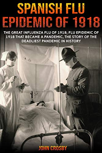 Spanish Flu Epidemic of 1918: The Great Influenza Flu of 1918; Flu Epidemic of 1918 that Became a Pandemic, the Story of the Deadliest Pandemic in History. (English Edition)
