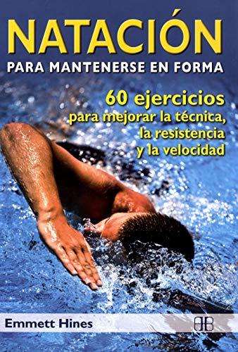Natación para mantenerse en forma: 60 ejercicios para mejorar la técnica, la resistencia y la velocidad