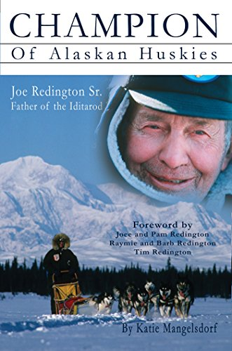 Champion of Alaskan Huskies: Joe Redington Sr. Father of the Iditarod (English Edition)