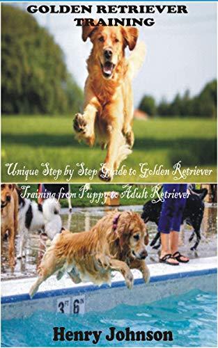 GOLDEN RETRIEVER TRAINING: Unique Step by Step Guide to Golden Retriever Training from Puppy to Adult Retriever (English Edition)