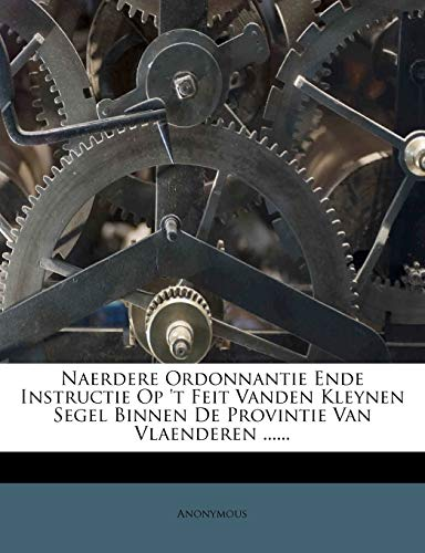 Naerdere Ordonnantie Ende Instructie Op 't Feit Vanden Kleynen Segel Binnen de Provintie Van Vlaenderen ......