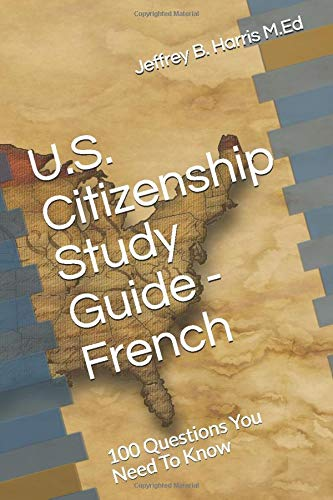 U.S. Citizenship Study Guide – French: 100 Questions You Need To Know (French Edition)