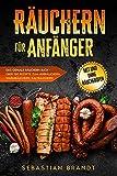 Räuchern für Anfänger: Das geniale Räuchern Buch - Über 150 Rezepte zum Heißräuchern, Warmräuchern, Kalträuchern - mit und ohne Räucherofen