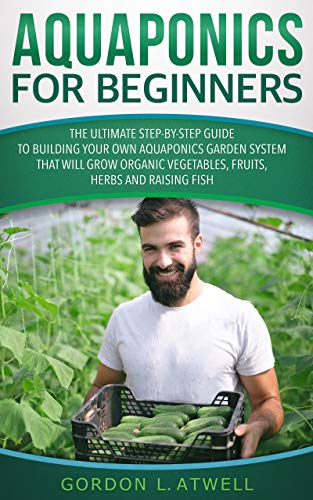 Aquaponics for Beginners: The Ultimate Step-by-Step Guide to Build Your Own Aquaponics Garden System That Will Grow Organic Vegetables, Fruits, Herbs and Raising Fish (English Edition)