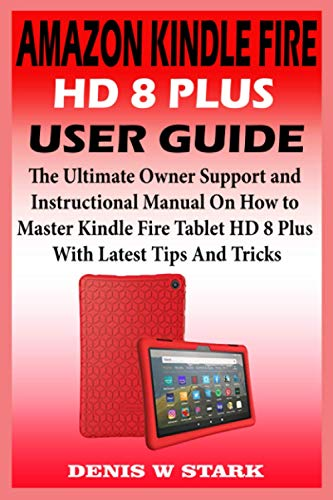 AMAZON KINDLE FIRE HD 8 PLUS USER GUIDE: The Ultimate Owner Support And Instructional Manual On How to Master Kindle Fire Tablet HD 8 Plus With Latest Tips and Tricks