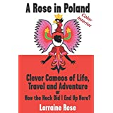 A Rose in Poland: Color Print Edition: Clever Cameos of Life, Travel and Adventture.. Or How the Heck Did I Get Here?