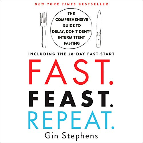 Fast. Feast. Repeat.: The Comprehensive Guide to Delay, Don't Deny® Intermittent Fasting - Including the 28-Day FAST Start