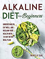Alkaline Diet for Beginners: Understand pH, Eat Well, and Reclaim Your Health with 14-Day Detox Meal Plan