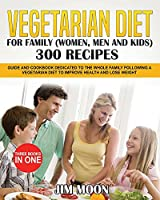 Vegetarian Diet for Family (Women, Men and Kids) 300 Recipes: Guide and Cookbook Dedicated to the Whole Family Following a Vegetarian Diet to Improve Health and Lose Weight Three Books in One