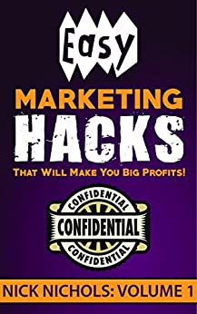 Easy Marketing Hacks That Will Make You Big Profits! Volume 1 by [Nick Nichols]