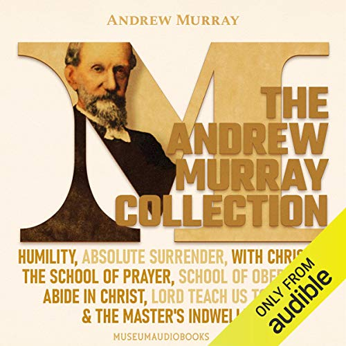 The Andrew Murray Collection: Humility, Absolute Surrender, With Christ in the School of Prayer, School of Obedience, Abide in Christ, Lord Teach Us to Pray, & The Master's Indwelling Audiobook By Andrew Murray cover art