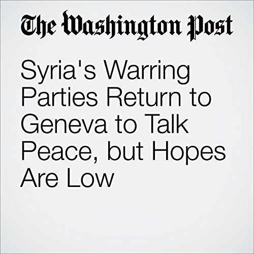 Syria's Warring Parties Return to Geneva to Talk Peace, but Hopes Are Low cover art