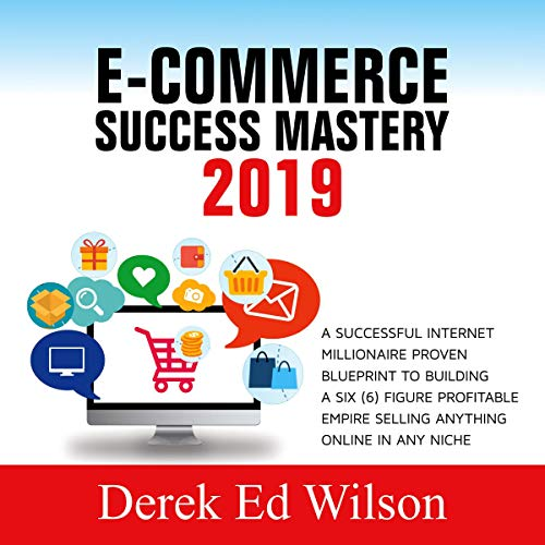 E-commerce Success Mastery 2019: A Successful Internet Millionaire Proven Blueprint to Building a Six(6) Figure Profitable Empire Selling Anything Online in Any Niche audiobook cover art