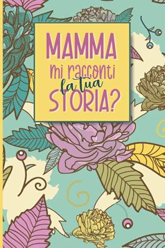 Mamma Mi Racconti La Tua Storia: Diario Dei Ricordi Un Regalo Personalizzato per il suo Compleanno Natale o la Festa Della Mamma