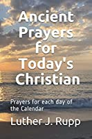 Ancient Prayers for Today's Christian: Daily Prayers for each day of the Calendar