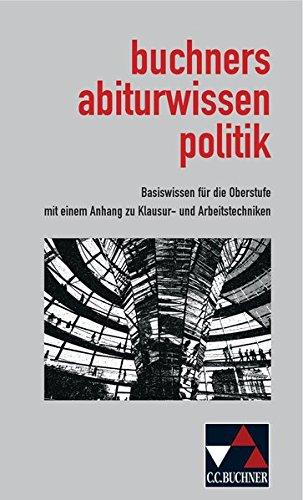 Abiturwissen Politik / buchners abiturwissen politik: Basiswissen für die Oberstufe mit einem Anhang zu Klausur- und Arbeitstechniken