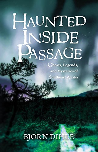 Haunted Inside Passage: Ghosts, Legends, and Mysteries of Southeast Alaska by [Bjorn Dihle]