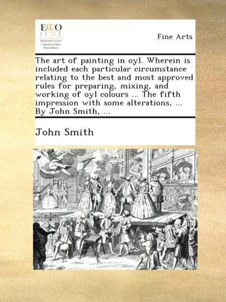 魅惑するチップセールスマンThe art of painting in oyl. Wherein is included each particular circumstance relating to the best and most approved rules for preparing, mixing, and working of oyl colours ... The fifth impression with some alterations, ... By John Smith, ...