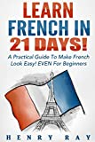 French: Learn French In 21 DAYS! - A Practical Guide To Make French Look Easy! EVEN For Beginners