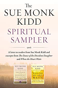 The Sue Monk Kidd Spiritual Sampler: Excerpts from The Dance of the Dissident Daughter, When the Heart Waits, and a Special Letter to Readers from Sue Monk Kidd by [Sue Monk Kidd]