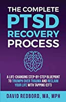 The Complete PTSD Recovery Process: A Life-Changing Step-by-Step Blueprint to Triumph Over Trauma and Reclaim Your Life with Tapping (EFT) (The Ptsd Recovery Process)