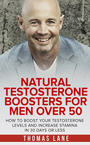 Natural Testosterone Boosters For Men Over 50: How To Boost Your Testosterone Levels And Increase Stamina In 30 Days Or Less (English Edition)