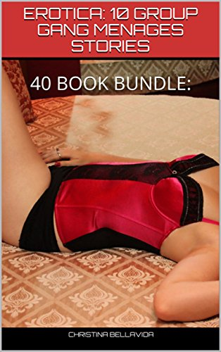EROTICA:  10 GROUP GANG MENAGES STORIES: 40 BOOK BUNDLE: SEXY SHORT EROTICA STORIES, THREESOMES, FOURSOMES, INTERRACIAL (English Edition)