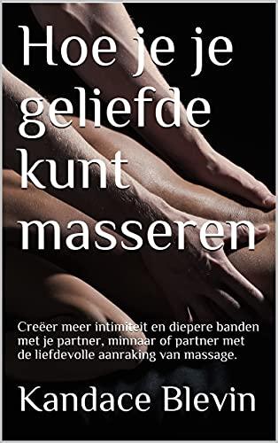 Hoe je je geliefde kunt masseren: Creëer meer intimiteit en diepere banden met je partner, minnaar of partner met de liefdevolle aanraking van massage. (Dutch Edition)