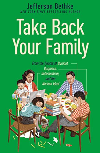 Take Back Your Family: From the Tyrants of Burnout, Busyness, Individualism, and the Nuclear Ideal