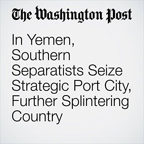 In Yemen, Southern Separatists Seize Strategic Port City, Further Splintering Country copertina