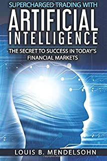 Supercharged Trading with Artificial Intelligence: The Secret to Success in Today`s Financial Markets