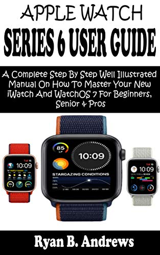 APPLE WATCH SERIES 6 USER GUIDE: A Complete Step By Step Well Illustrated Manual On How To Master Your New iWatch And WatchOS 7 For Beginners, Seniors ... Tips, Tricks & Shortcuts (English Edition)