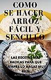 COMO HACER ARROZ FÁCIL Y SENCILLO: RESETAS BASICAS PARA QUE SIEMPRE LO HAGA MUY BIEN (Spanish Edition)