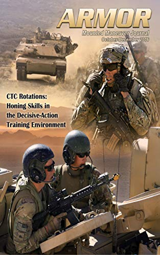 Armor Magazine: CTC Rotations: Honing Skills in the Decisive-Action Training Environment: October-December 2016, Vol. CXXVII, No. 4 (English Edition)