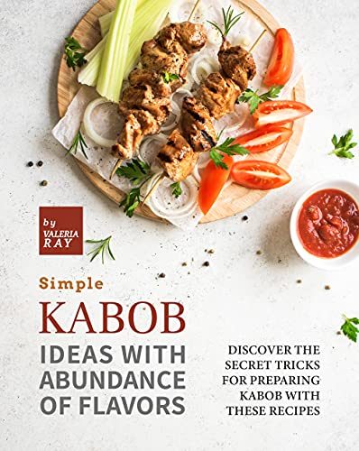 Simple Kabob Ideas with Abundance of Flavors: Discover The Secret Tricks for Preparing Kabob with These Recipes (English Edition)