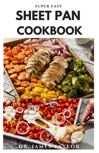 SUPER EASY SHEET PAN COOKBOOK: Delicious Recipes From Sheet Pan And Everything You Need To Know To Make a healthy, flavorful, and complete meals assembled and cooked on a simple sheet pan,